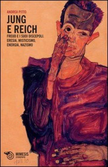 Jung e Reich. Freud e i suoi discepoli. Eresia, misticismo, energia, nazismo - Andrea Pitto |