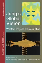 Jung s Global Vision: Western Psyche Eastern Mind, With References to Sri Aurobindo, Integral Yoga, The Mother