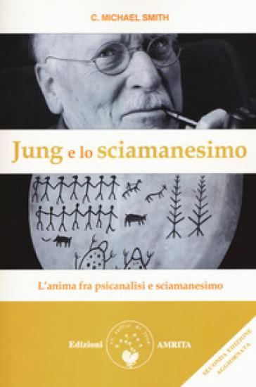 Jung e lo sciamanesimo. L'anima fra psicanalisi e sciamanesimo - C. Michael Smith pdf epub