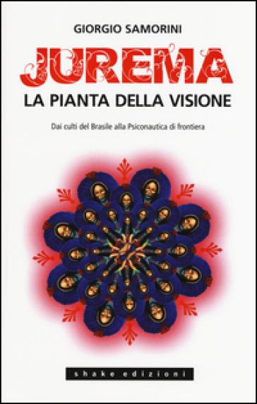 Jurema. La pianta della visione. Dai culti del Brasile alla psiconautica di frontiera - Giorgio Samorini | Ericsfund.org