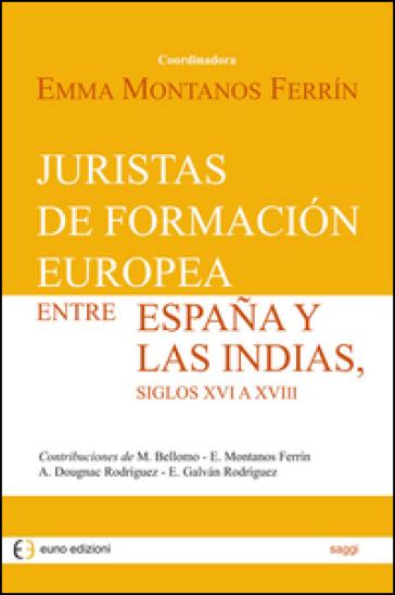 Juristas de formacion europea entre Espana y las Indias, siglos XVI a XVIII - E. Montanos Ferrin |