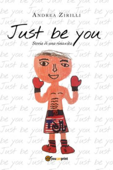 Just be you. Storia di una rinascita - Andrea Zirilli |