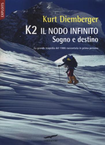 K2 il nodo infinito. Sogno e destino - Kurt Diemberger |