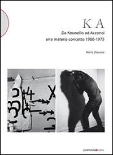 KA. Da Kounellis a Acconci. Arte materia concetto 1960-1975 - Mario Diacono | Jonathanterrington.com