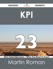 KPI 23 Success Secrets - 23 Most Asked Questions On KPI - What You Need To Know