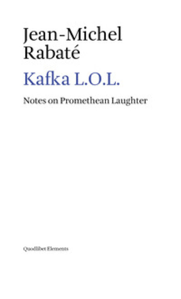 Kafka L.O.L. Notes on promethean laughter - Jean-Michel Rabaté | Rochesterscifianimecon.com