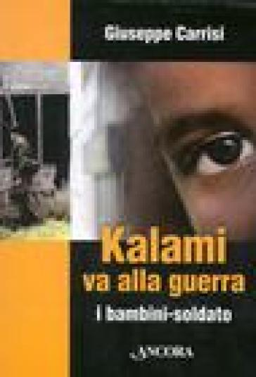 Kalami va alla guerra. I bambini soldato - Giuseppe Carrisi |
