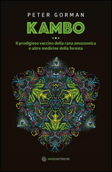 Kambo. Il prodigioso vaccino della rana amazzonica e altre medicine della foresta - Peter Gorman |