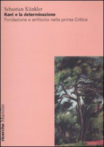 Kant e la determinazione. Fondazione e anfibolia nella prima Critica - Sebastian Kunkler |