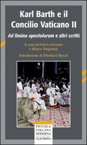 Karl Barth e il Concilio Vaticano II. Ad limina apostolorum e altri scritti - M. Vergottini |
