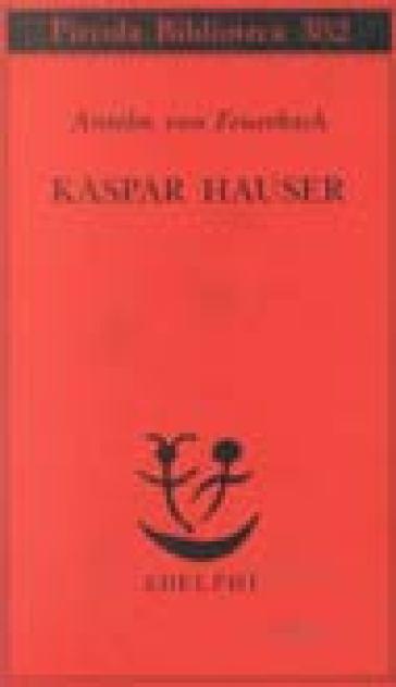Kaspar Hauser. Un delitto esemplare contro l'anima - Anselm von Feuerbach |