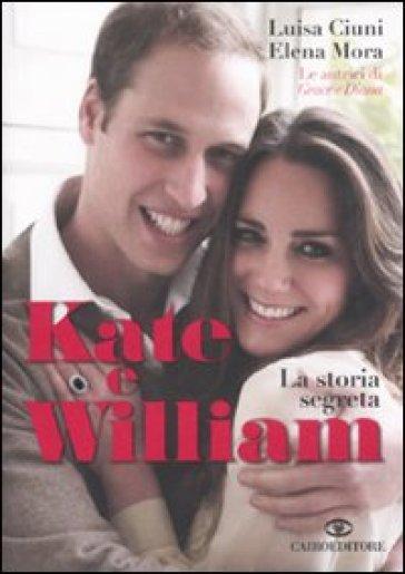 Kate e William. La storia segreta - Luisa Ciuni | Rochesterscifianimecon.com