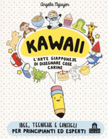 Kawaii per tutti. L'arte giapponese di disegnare cose carine. Ediz. a colori - Angela Nguyen |