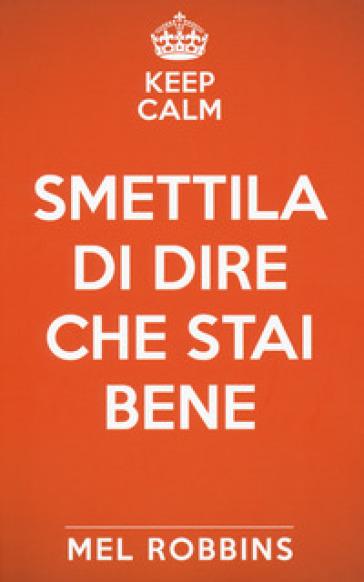 Keep calm & smettila di dire che stai bene - Mel Robbins | Thecosgala.com