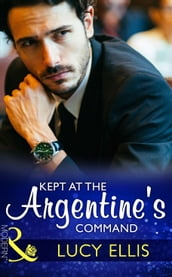 Kept At The Argentine s Command (Mills & Boon Modern)