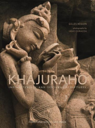 Khajuraho. Indian temples and sensuous sculptures. Ediz. a colori - Gilles Beguin |