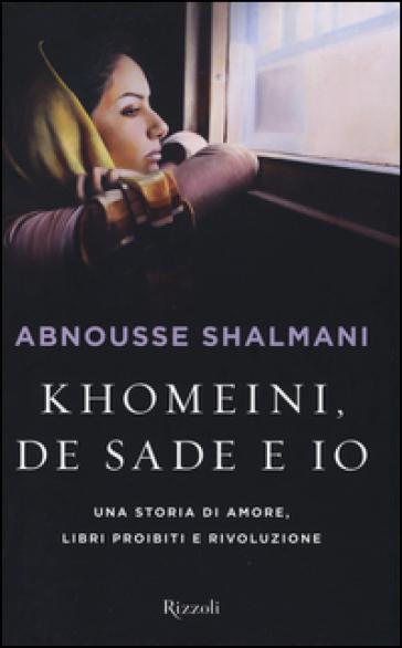 Khomeini, de Sade e io. Una storia di amore, libri proibiti e rivoluzione - Abnousse Shalmani | Rochesterscifianimecon.com