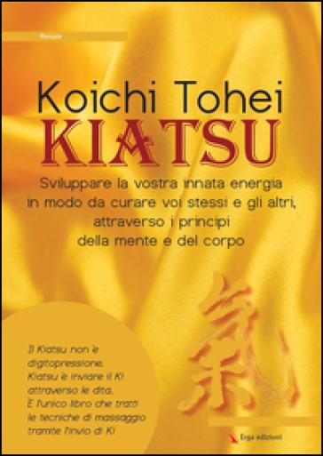Kiatsu. Sviluppare la vostra innata energia in modo da curare voi stessi e gli altri, attraverso i principi della mente e del corpo - Koichi Thoei |