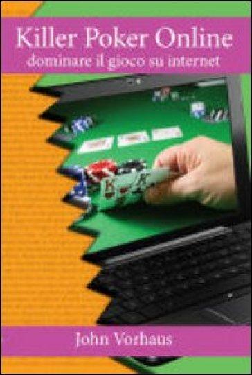 Killer poker on line. Dominare il gioco su internet - John Vorhaus |
