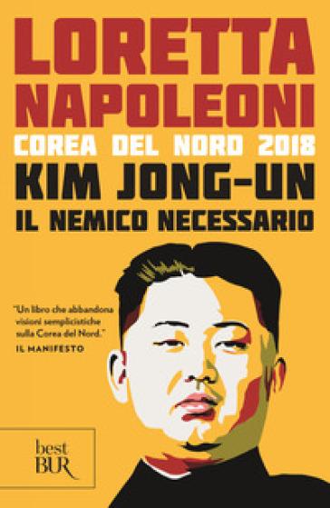 Kim Jong-un il nemico necessario. Corea del Nord 2018 - Loretta Napoleoni |
