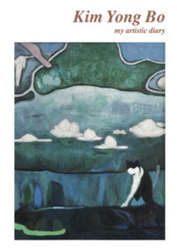 Kim Yong Bo. My artistic diary. Ediz. italiana e inglese - D. Marasà  