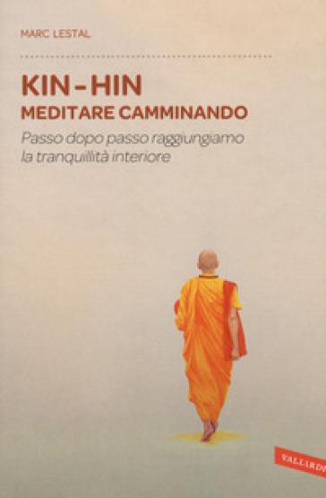 Kin-Hin. Meditare camminando. Passo dopo passo raggiungiamo la tranquillità interiore - Marc Lestal |