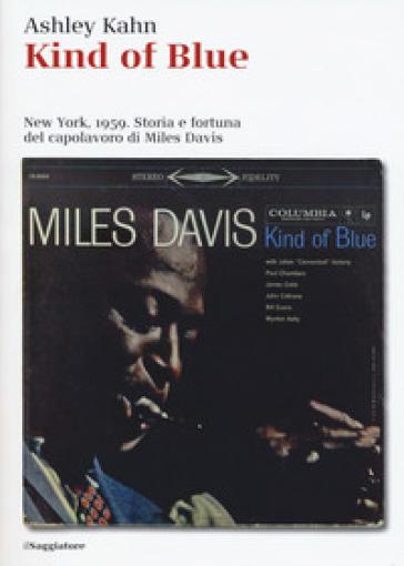 Kind of blue. New York, 1959. Storia e fortuna del capolavoro di Miles Davis - Ashley Kahn |