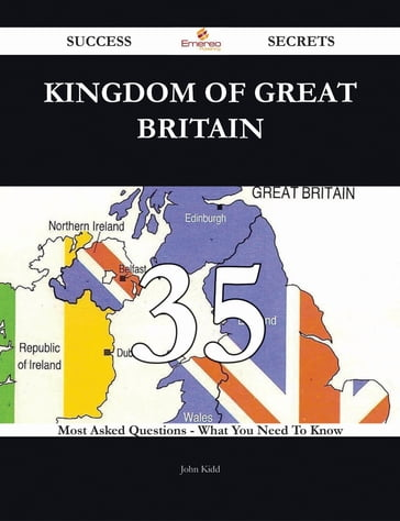Kingdom of Great Britain 35 Success Secrets - 35 Most Asked Questions On Kingdom of Great Britain - What You Need To Know
