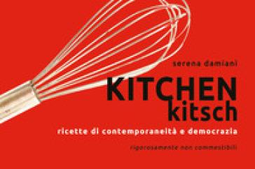 Kitchen kitch. Ricette di contemporaneità e democrazia - Serena Damiani  