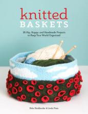 Knitted Baskets: 36 Hip, Happy and Handmade Projects to Keep Your World Organized
