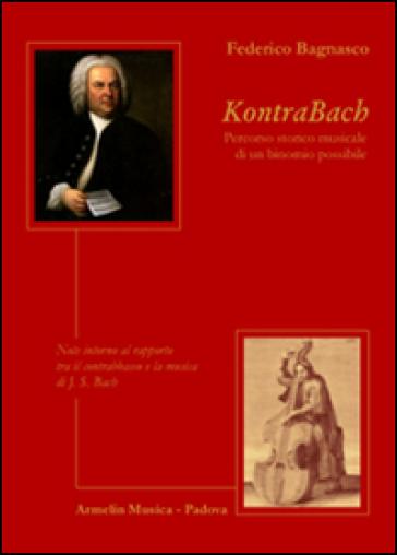KontraBach. Percorso storico musicale di un binonio possibile. Note intorno al rapporto tra il contrabbasso e la musica di J. S. Bach - Federico Bagnasco  