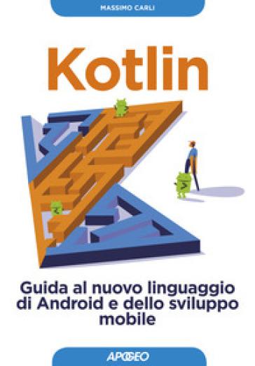 Kotlin. Guida al nuovo linguaggio di Android e dello sviluppo mobile. Con Contenuto digitale per download - Massimo Carli |