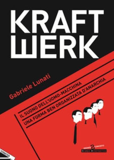 Kraftwerk. Il suono dell'uomo-macchina. Una forma ben organizzata d'anarchia - Gabriele Lunati | Rochesterscifianimecon.com