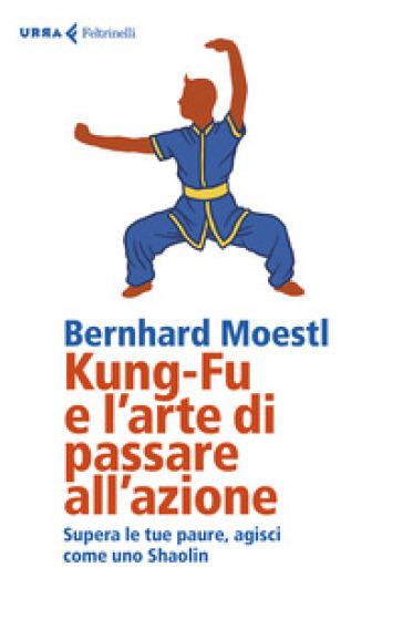 Kung-fu e l'arte di passare all'azione. Supera le tue paure, agisci come uno Shaolin - Bernhard Moestl |