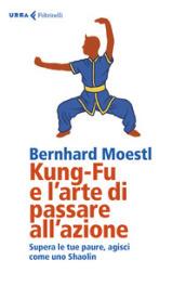 Kung-fu e l'arte di passare all'azione. Supera le tue paure, agisci come uno Shaolin