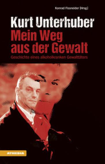 Kurt Unterhuber. Mein weg aus der gewalt - Konrad Fissneider  