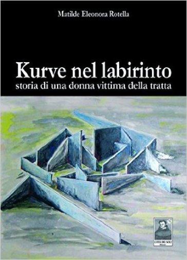 Kurve nel labirinto. Storia di una donna vittima della tratta - Matilde E. Rotella  