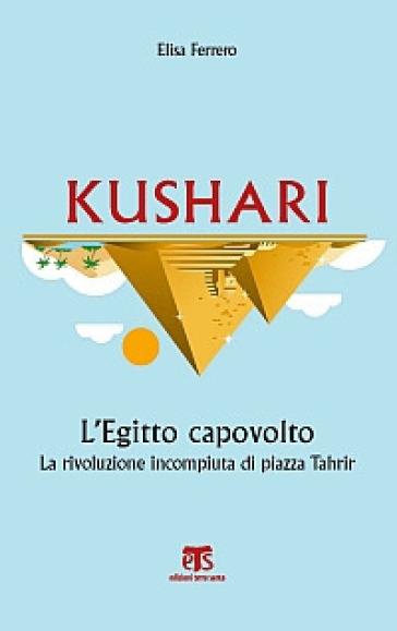 Kushari. L'Egitto capovolto. La rivoluzione incompiuta di piazza Tahrir - Elisa Ferrero | Kritjur.org