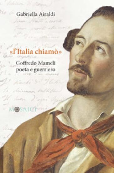 «L'Italia chiamò». Goffredo Mameli poeta e guerriero - Gabriella Airaldi |