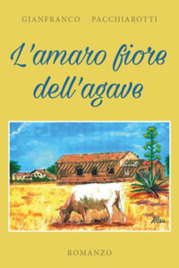 L'amaro fiore dell'agave - Gianfranco Pacchiarotti pdf epub