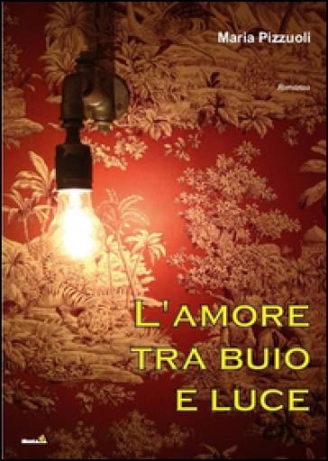 L'amore tra buio e luce - Maria Pizzuoli |