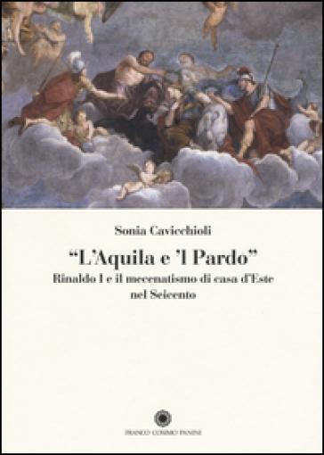 «L'aquila e il pardo». Rinaldo I e il mecenatismo di casa d'Este nel Seicento - Sonia Cavicchioli  