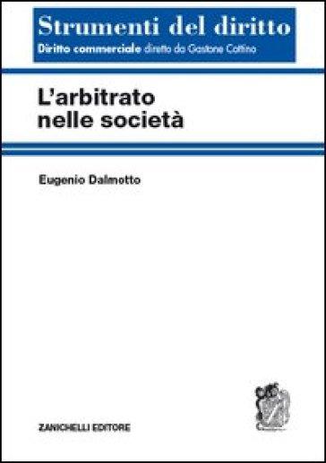 L'arbitrato nelle società - Eugenio Dalmotto  