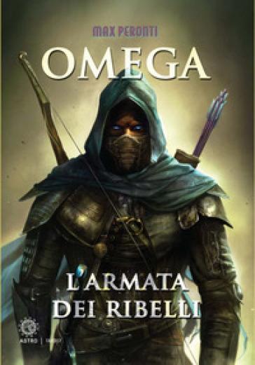 L'armata dei ribelli. Omega - Max Peronti | Rochesterscifianimecon.com
