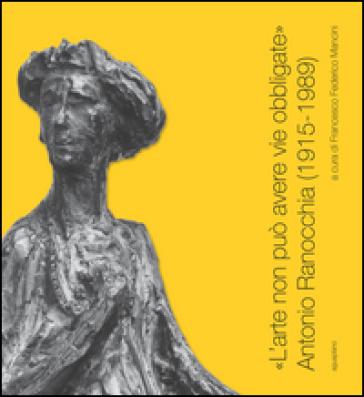 «L'arte non può avere vie obbligate». Antonio Ranocchia (1915-1989). Catalogo della mostra (Perugia, 21 novembre 2015-21 febbraio 2016) - F. F. Mancini  