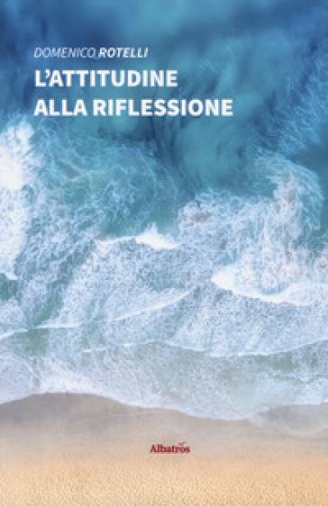 L'attitudine alla riflessione - Domenico Rotelli |