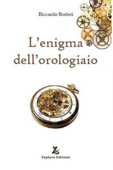 L'enigma dell'orologiaio - Riccardo Borleri |