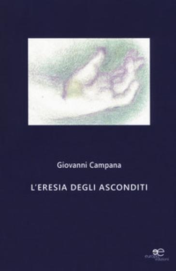 L'eresia degli asconditi - Giovanni Campana |