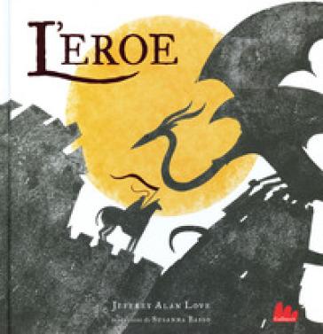 L'eroe. Ediz. a colori - Jeffrey Alan Love |