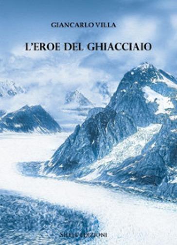 L'eroe del ghiacciaio - Giancarlo Villa pdf epub
